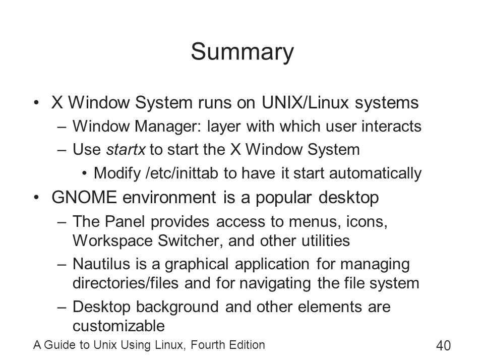 A Guide to Unix Using Linux, Fourth Edition 40 Summary X Window System runs on UNIX/Linux systems –Window Manager: layer with which user interacts –Us