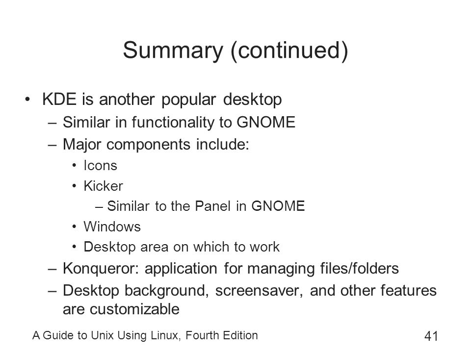 A Guide to Unix Using Linux, Fourth Edition 41 Summary (continued) KDE is another popular desktop –Similar in functionality to GNOME –Major components