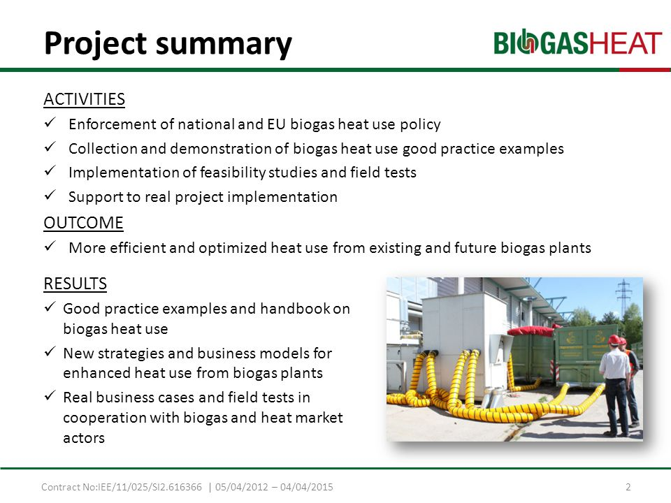 Contract No:IEE/11/025/SI2.616366 | 05/04/2012 – 04/04/2015 Project summary ACTIVITIES Enforcement of national and EU biogas heat use policy Collection and demonstration of biogas heat use good practice examples Implementation of feasibility studies and field tests Support to real project implementation OUTCOME More efficient and optimized heat use from existing and future biogas plants RESULTS Good practice examples and handbook on biogas heat use New strategies and business models for enhanced heat use from biogas plants Real business cases and field tests in cooperation with biogas and heat market actors 2