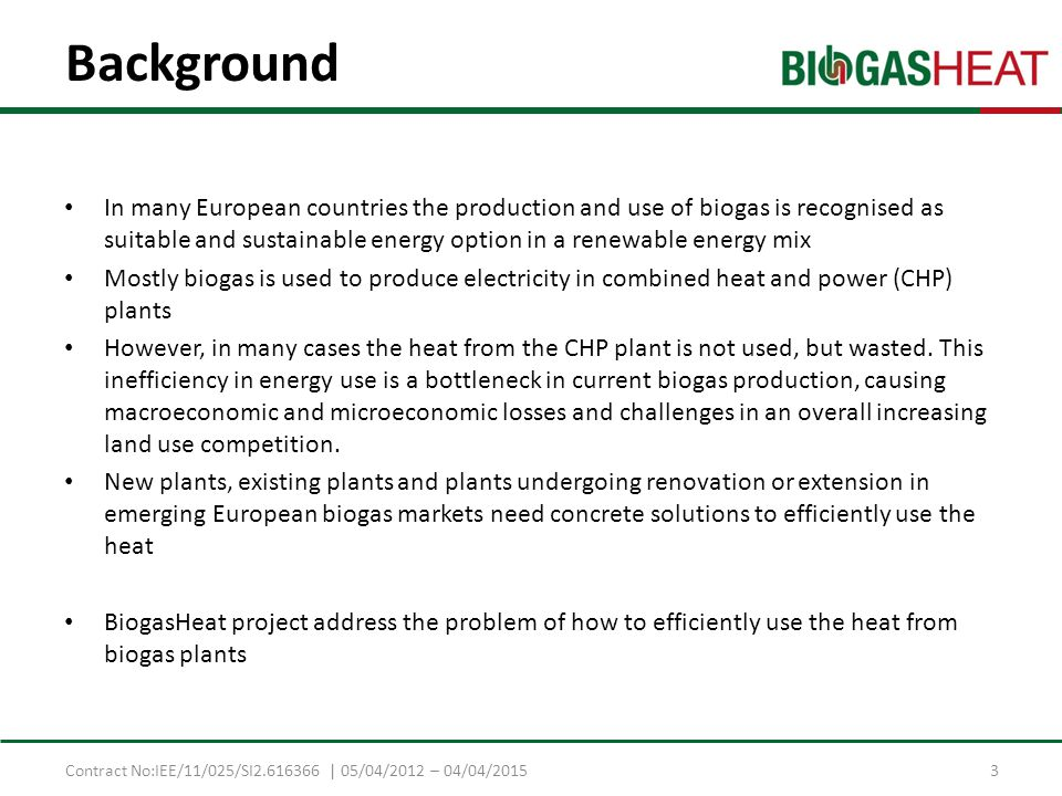 Contract No:IEE/11/025/SI2.616366 | 05/04/2012 – 04/04/2015 Background In many European countries the production and use of biogas is recognised as suitable and sustainable energy option in a renewable energy mix Mostly biogas is used to produce electricity in combined heat and power (CHP) plants However, in many cases the heat from the CHP plant is not used, but wasted.