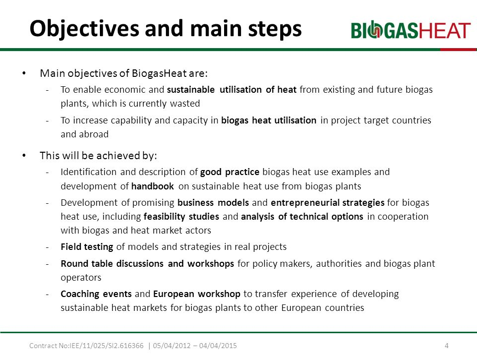 Contract No:IEE/11/025/SI2.616366 | 05/04/2012 – 04/04/2015 Objectives and main steps Main objectives of BiogasHeat are: -To enable economic and sustainable utilisation of heat from existing and future biogas plants, which is currently wasted -To increase capability and capacity in biogas heat utilisation in project target countries and abroad This will be achieved by: -Identification and description of good practice biogas heat use examples and development of handbook on sustainable heat use from biogas plants -Development of promising business models and entrepreneurial strategies for biogas heat use, including feasibility studies and analysis of technical options in cooperation with biogas and heat market actors -Field testing of models and strategies in real projects -Round table discussions and workshops for policy makers, authorities and biogas plant operators -Coaching events and European workshop to transfer experience of developing sustainable heat markets for biogas plants to other European countries 4