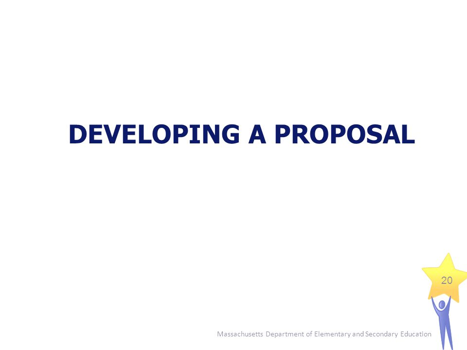Massachusetts Department of Elementary and Secondary Education 20 DEVELOPING A PROPOSAL