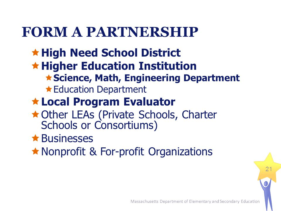 Massachusetts Department of Elementary and Secondary Education 21 FORM A PARTNERSHIP  High Need School District  Higher Education Institution  Science, Math, Engineering Department  Education Department  Local Program Evaluator  Other LEAs (Private Schools, Charter Schools or Consortiums)  Businesses  Nonprofit & For-profit Organizations