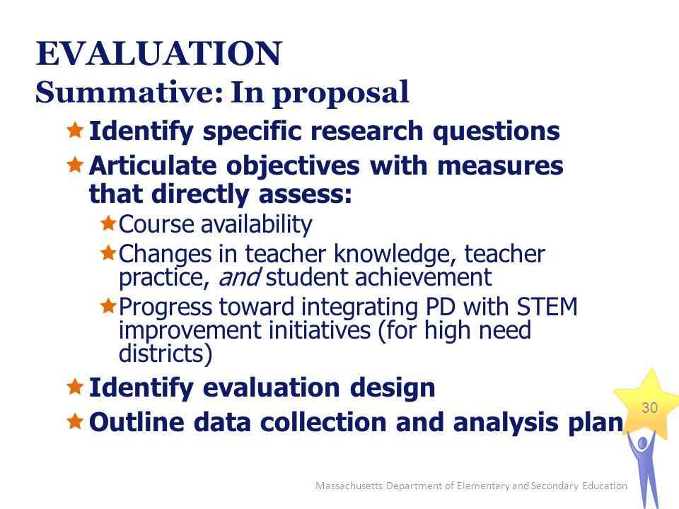 Massachusetts Department of Elementary and Secondary Education 30 EVALUATION Summative: In proposal  Identify specific research questions  Articulate objectives with measures that directly assess:  Course availability  Changes in teacher knowledge, teacher practice, and student achievement  Progress toward integrating PD with STEM improvement initiatives (for high need districts)  Identify evaluation design  Outline data collection and analysis plan