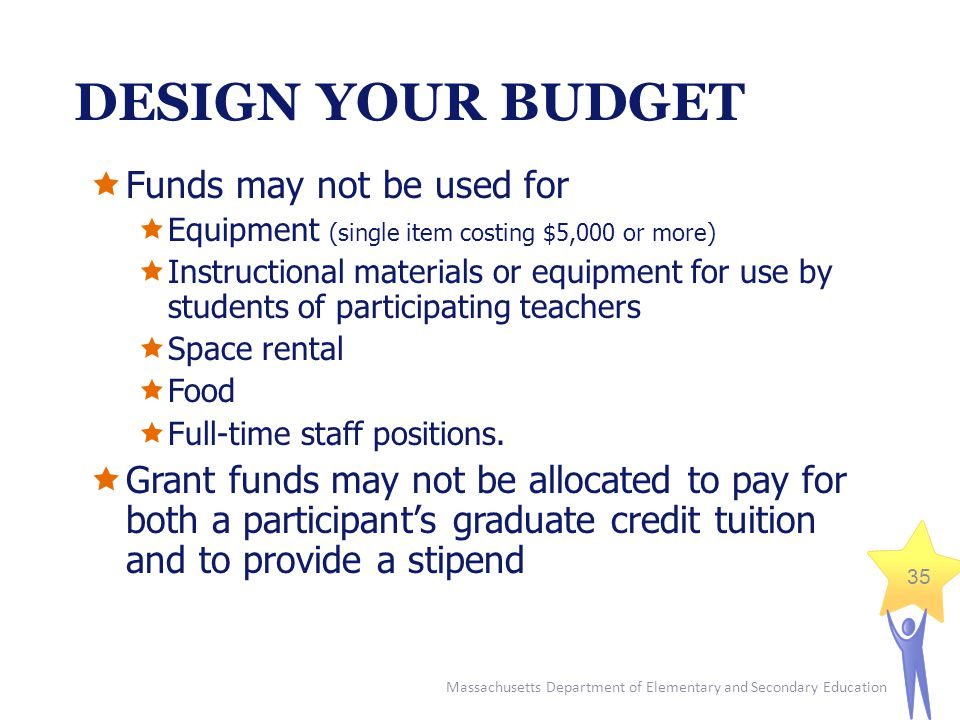 Massachusetts Department of Elementary and Secondary Education 35 DESIGN YOUR BUDGET  Funds may not be used for  Equipment (single item costing $5,000 or more)  Instructional materials or equipment for use by students of participating teachers  Space rental  Food  Full-time staff positions.