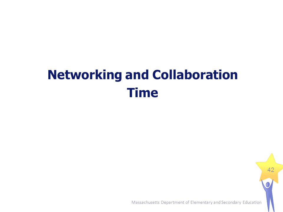 Massachusetts Department of Elementary and Secondary Education 42 Networking and Collaboration Time