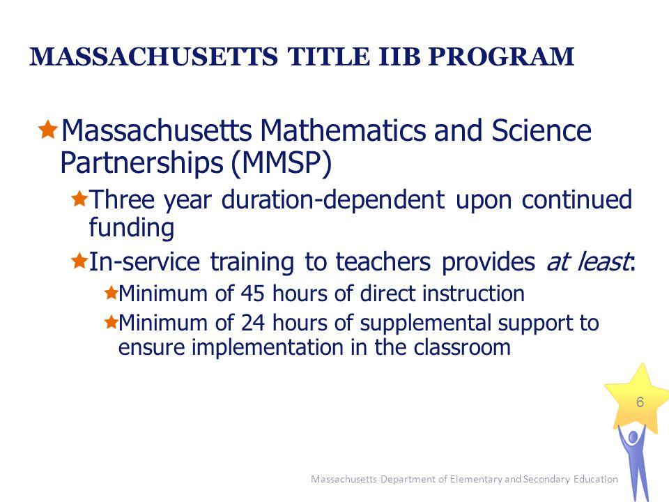 Massachusetts Department of Elementary and Secondary Education 6 MASSACHUSETTS TITLE IIB PROGRAM  Massachusetts Mathematics and Science Partnerships (MMSP)  Three year duration-dependent upon continued funding  In-service training to teachers provides at least:  Minimum of 45 hours of direct instruction  Minimum of 24 hours of supplemental support to ensure implementation in the classroom