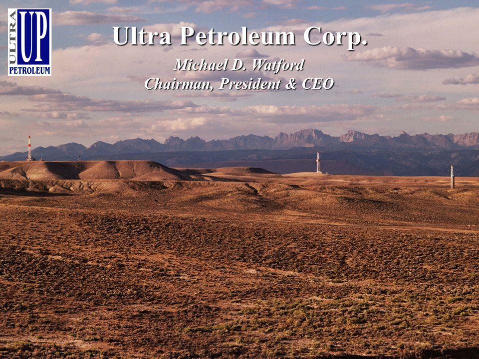 Ultra Petroleum Corp. Michael D. Watford Chairman, President & CEO