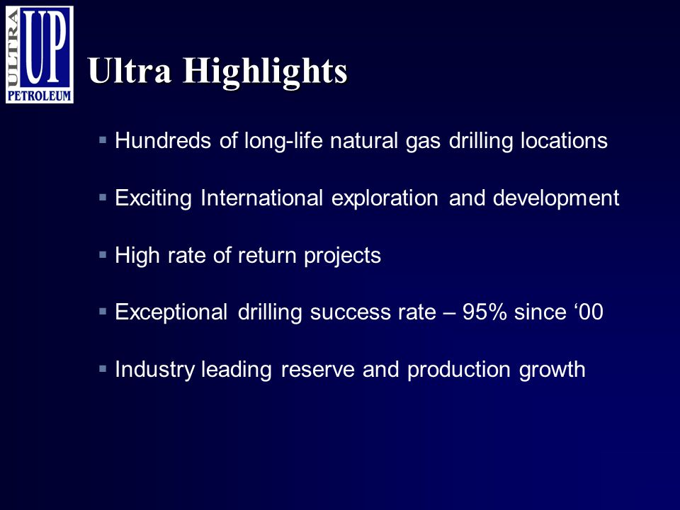 Ultra Highlights  Hundreds of long-life natural gas drilling locations  Exciting International exploration and development  High rate of return pro