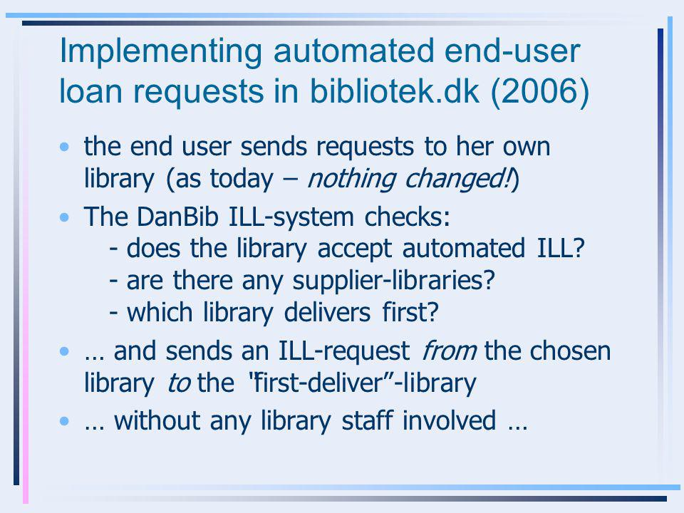 Implementing automated end-user loan requests in bibliotek.dk (2006) the end user sends requests to her own library (as today – nothing changed!) The