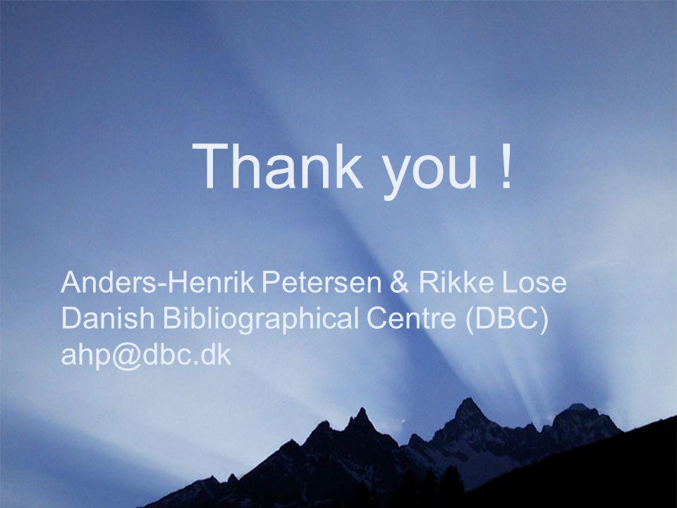 Thank you ! Anders-Henrik Petersen & Rikke Lose Danish Bibliographical Centre (DBC) ahp@dbc.dk