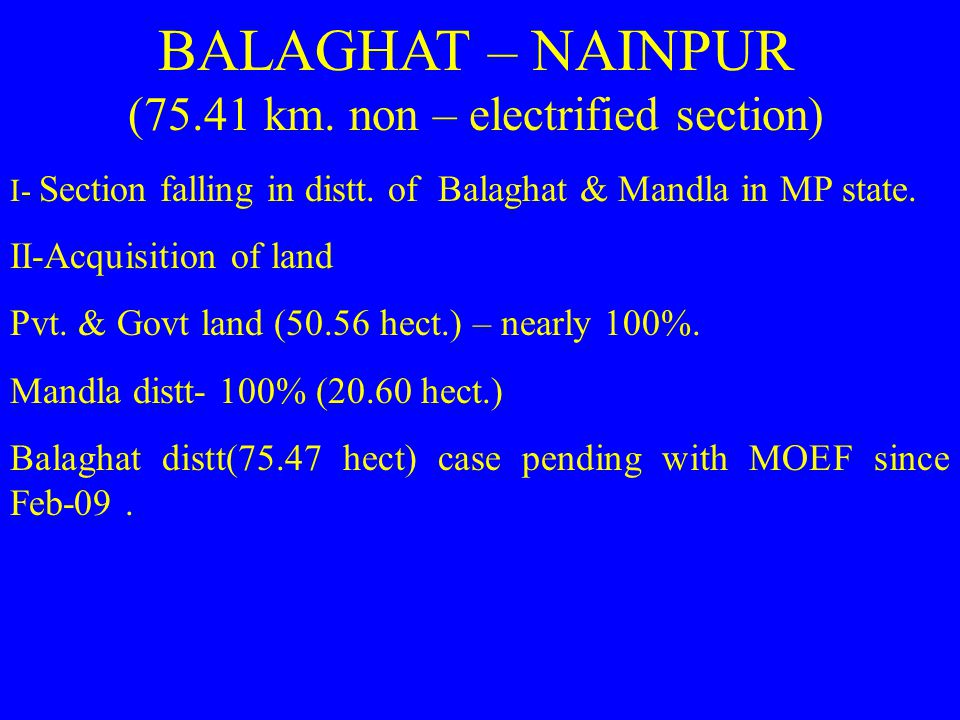BALAGHAT – NAINPUR (75.41 km. non – electrified section) I- Section falling in distt. of Balaghat & Mandla in MP state. II-Acquisition of land Pvt. &