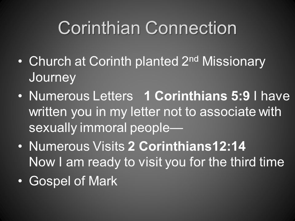 Corinthian Connection Church at Corinth planted 2 nd Missionary Journey Numerous Letters 1 Corinthians 5:9 I have written you in my letter not to associate with sexually immoral people— Numerous Visits 2 Corinthians12:14 Now I am ready to visit you for the third time Gospel of Mark