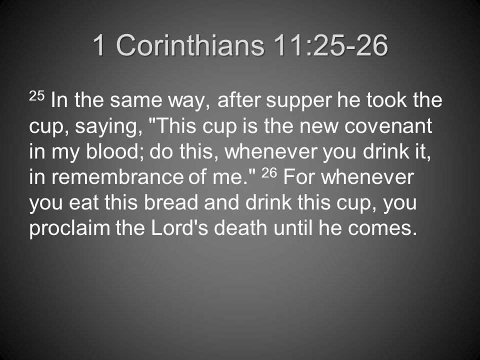 1 Corinthians 11:25-26 25 In the same way, after supper he took the cup, saying, This cup is the new covenant in my blood; do this, whenever you drink it, in remembrance of me. 26 For whenever you eat this bread and drink this cup, you proclaim the Lord s death until he comes.