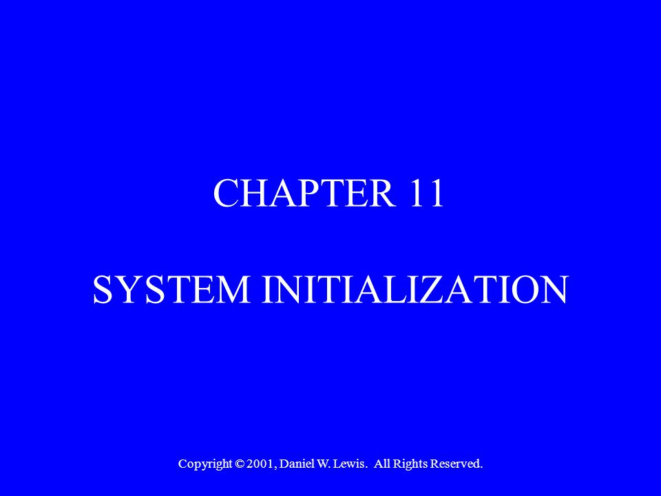 Copyright © 2001, Daniel W. Lewis. All Rights Reserved. CHAPTER 11 SYSTEM INITIALIZATION