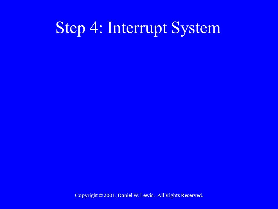 Copyright © 2001, Daniel W. Lewis. All Rights Reserved. Step 4: Interrupt System