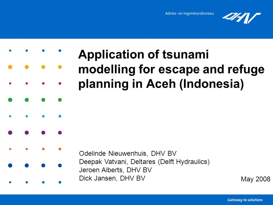 Application of tsunami modelling for escape and refuge planning in Aceh (Indonesia) May 2008 Odelinde Nieuwenhuis, DHV BV Deepak Vatvani, Deltares (De