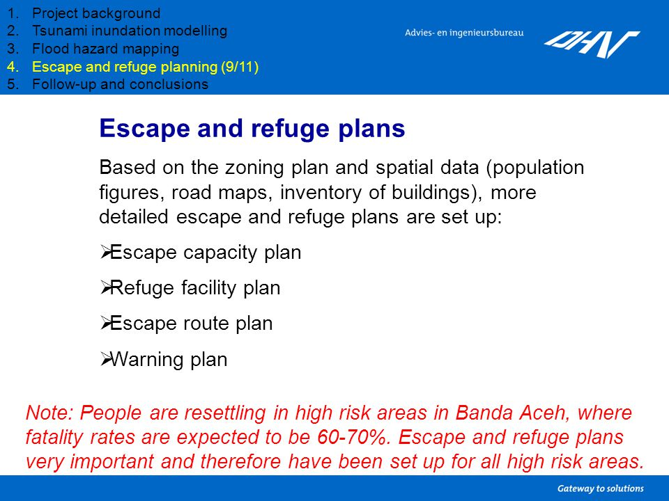 1.Project background 2.Tsunami inundation modelling 3.Flood hazard mapping 4.Escape and refuge planning (9/11) 5.Follow-up and conclusions Escape and