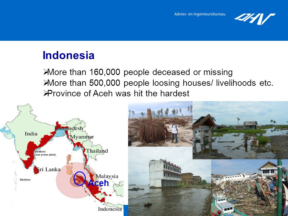 Aceh Indonesia  More than 160,000 people deceased or missing  More than 500,000 people loosing houses/ livelihoods etc.  Province of Aceh was hit t