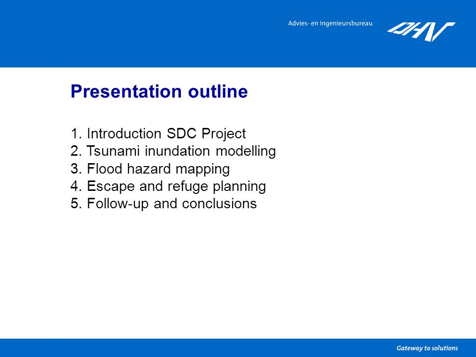 Presentation outline 1. Introduction SDC Project 2. Tsunami inundation modelling 3. Flood hazard mapping 4. Escape and refuge planning 5. Follow-up an