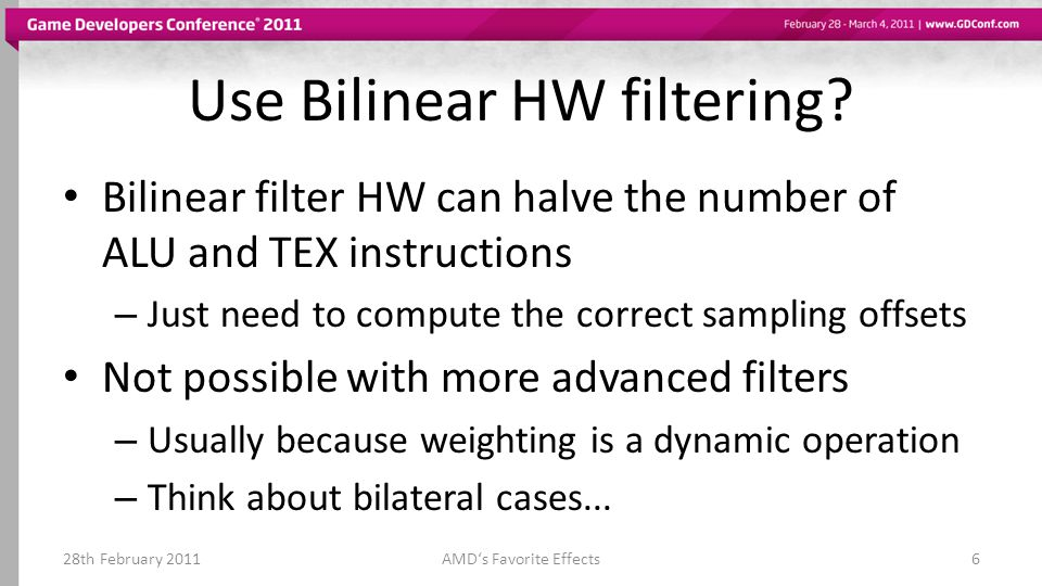 Use Bilinear HW filtering? Bilinear filter HW can halve the number of ALU and TEX instructions – Just need to compute the correct sampling offsets Not
