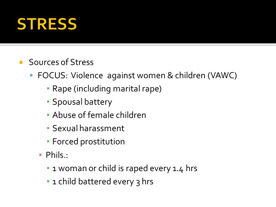  Sources of Stress  FOCUS:Violence against women & children (VAWC) ▪ Rape (including marital rape) ▪ Spousal battery ▪ Abuse of female children ▪ Sexual harassment ▪ Forced prostitution ▪ Phils.: ▪ 1 woman or child is raped every 1.4 hrs ▪ 1 child battered every 3 hrs