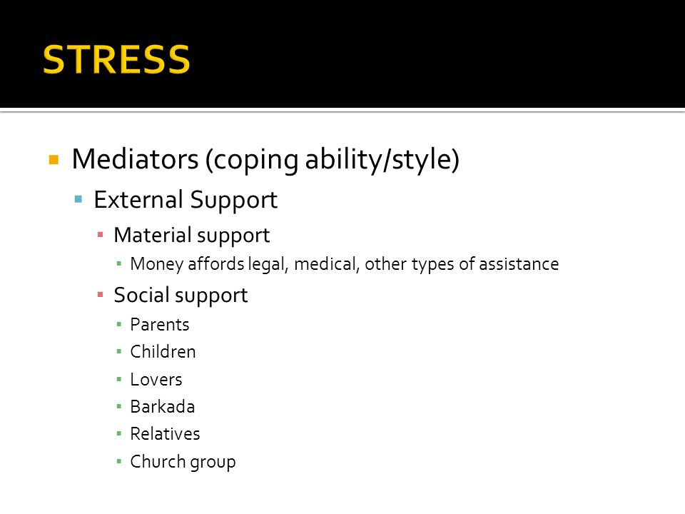  Mediators (coping ability/style)  External Support ▪ Material support ▪ Money affords legal, medical, other types of assistance ▪ Social support ▪ Parents ▪ Children ▪ Lovers ▪ Barkada ▪ Relatives ▪ Church group