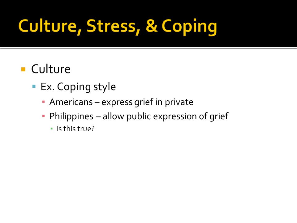  Culture  Ex. Coping style ▪ Americans – express grief in private ▪ Philippines – allow public expression of grief ▪ Is this true?