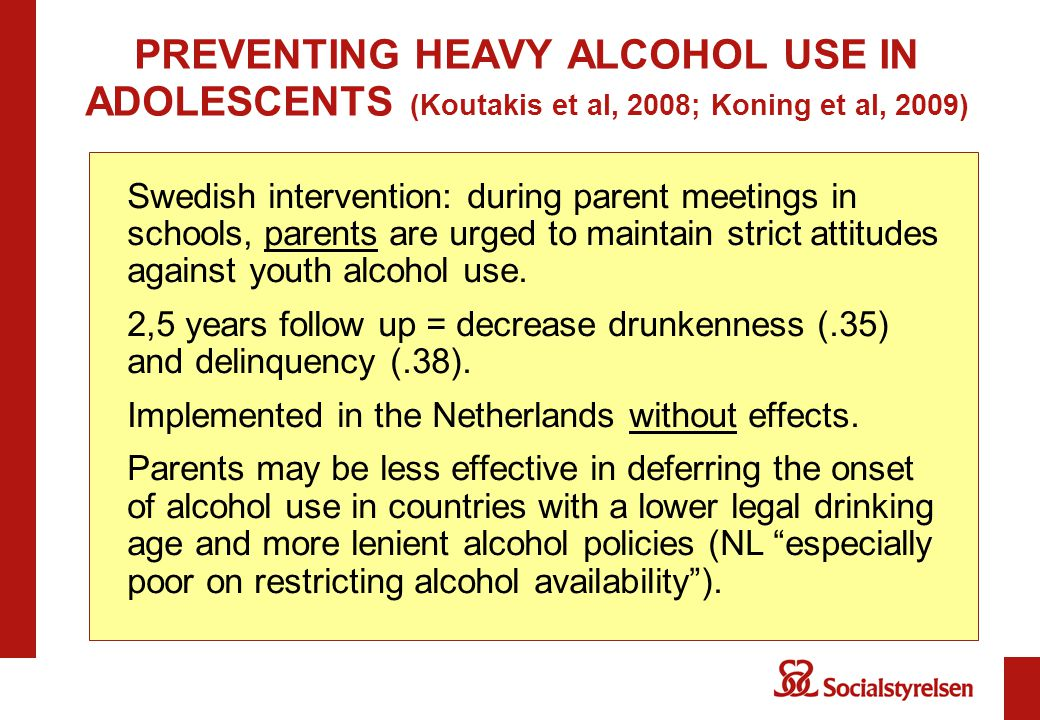 PREVENTING HEAVY ALCOHOL USE IN ADOLESCENTS (Koutakis et al, 2008; Koning et al, 2009) Swedish intervention: during parent meetings in schools, parents are urged to maintain strict attitudes against youth alcohol use.