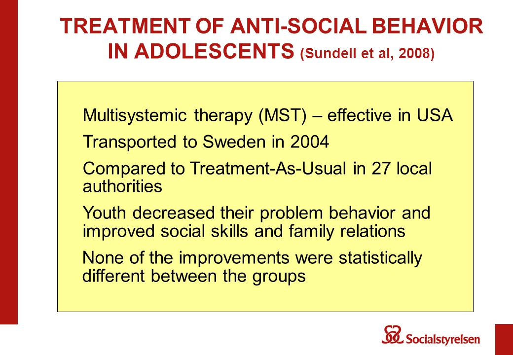TREATMENT OF ANTI-SOCIAL BEHAVIOR IN ADOLESCENTS (Sundell et al, 2008) Multisystemic therapy (MST) – effective in USA Transported to Sweden in 2004 Compared to Treatment-As-Usual in 27 local authorities Youth decreased their problem behavior and improved social skills and family relations None of the improvements were statistically different between the groups