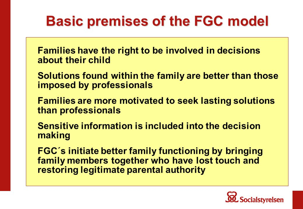 Basic premises of the FGC model Families have the right to be involved in decisions about their child Solutions found within the family are better than those imposed by professionals Families are more motivated to seek lasting solutions than professionals Sensitive information is included into the decision making FGC´s initiate better family functioning by bringing family members together who have lost touch and restoring legitimate parental authority
