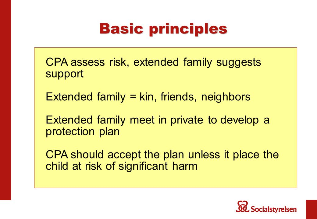 Basic principles CPA assess risk, extended family suggests support Extended family = kin, friends, neighbors Extended family meet in private to develop a protection plan CPA should accept the plan unless it place the child at risk of significant harm