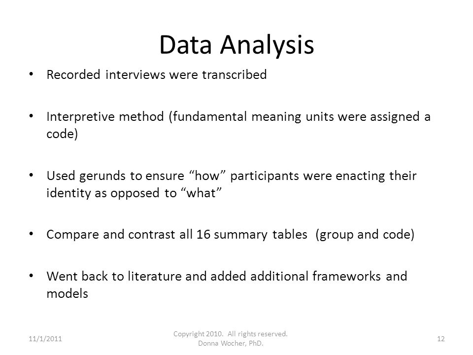Data Analysis Recorded interviews were transcribed Interpretive method (fundamental meaning units were assigned a code) Used gerunds to ensure how participants were enacting their identity as opposed to what Compare and contrast all 16 summary tables (group and code) Went back to literature and added additional frameworks and models 11/1/201112 Copyright 2010.