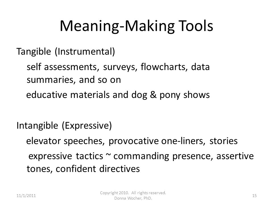 Meaning-Making Tools Tangible (Instrumental) self assessments, surveys, flowcharts, data summaries, and so on educative materials and dog & pony shows