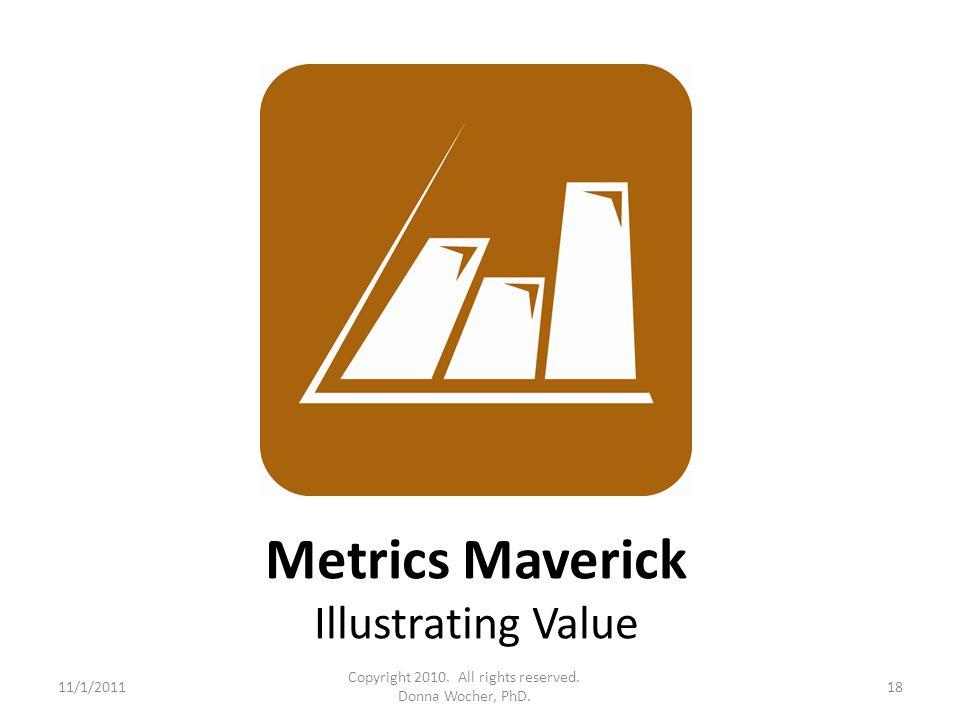 Metrics Maverick Illustrating Value 11/1/201118 Copyright 2010. All rights reserved. Donna Wocher, PhD.