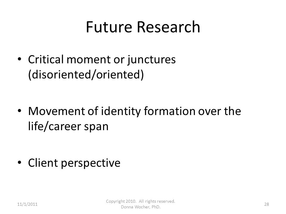 Future Research Critical moment or junctures (disoriented/oriented) Movement of identity formation over the life/career span Client perspective 11/1/201128 Copyright 2010.