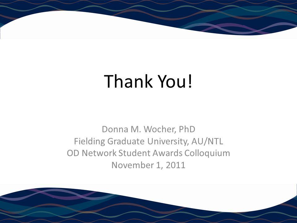 Thank You! Donna M. Wocher, PhD Fielding Graduate University, AU/NTL OD Network Student Awards Colloquium November 1, 2011