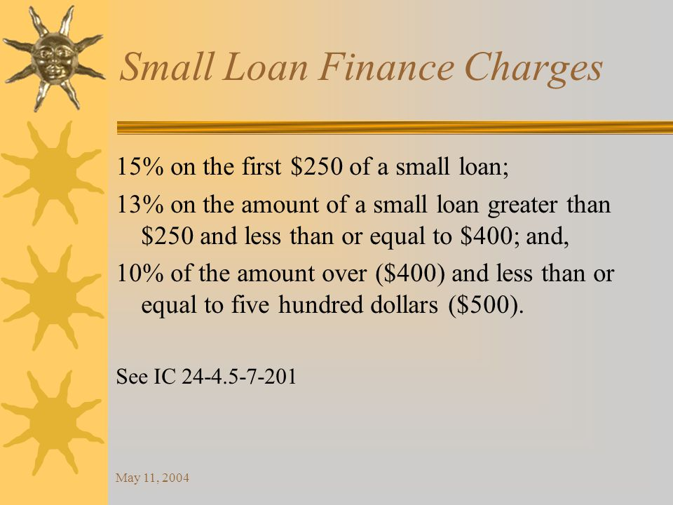 May 11, 2004 Small Loan Finance Charges 15% on the first $250 of a small loan; 13% on the amount of a small loan greater than $250 and less than or equal to $400; and, 10% of the amount over ($400) and less than or equal to five hundred dollars ($500).