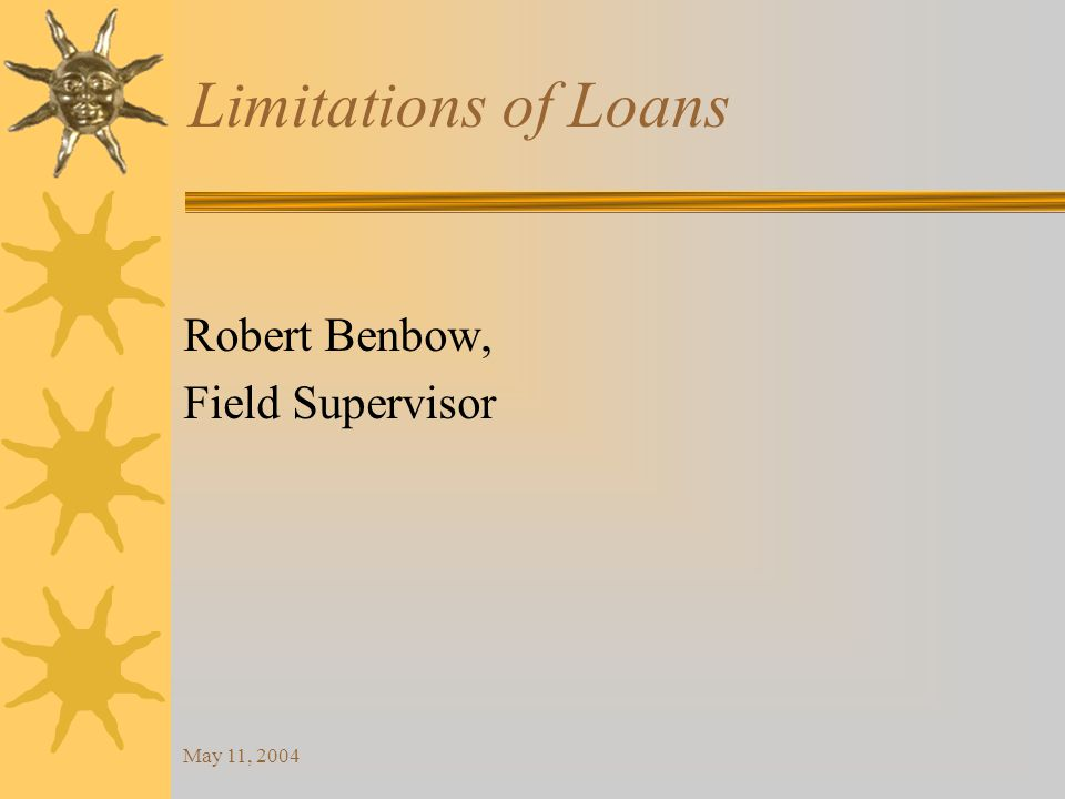 May 11, 2004 Limitations of Loans Robert Benbow, Field Supervisor