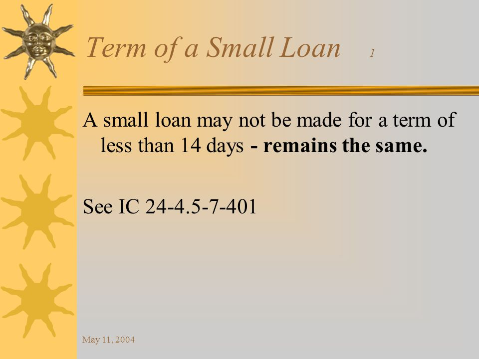 May 11, 2004 Term of a Small Loan 1 A small loan may not be made for a term of less than 14 days - remains the same.