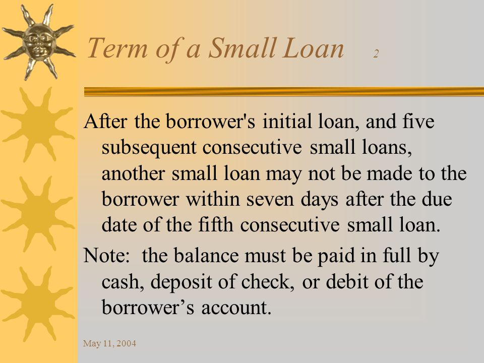 May 11, 2004 Term of a Small Loan 2 After the borrower s initial loan, and five subsequent consecutive small loans, another small loan may not be made to the borrower within seven days after the due date of the fifth consecutive small loan.