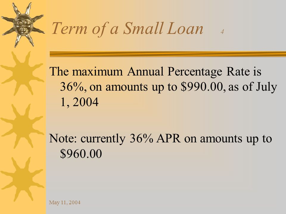 May 11, 2004 Term of a Small Loan 4 The maximum Annual Percentage Rate is 36%, on amounts up to $990.00, as of July 1, 2004 Note: currently 36% APR on amounts up to $960.00