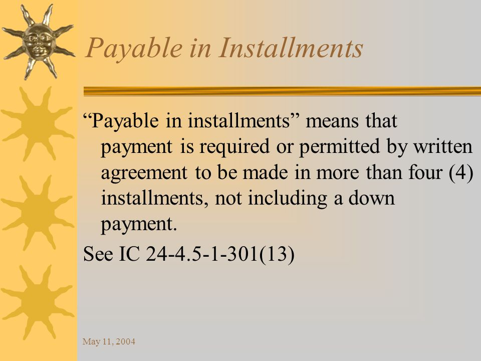 May 11, 2004 Payable in Installments Payable in installments means that payment is required or permitted by written agreement to be made in more than four (4) installments, not including a down payment.