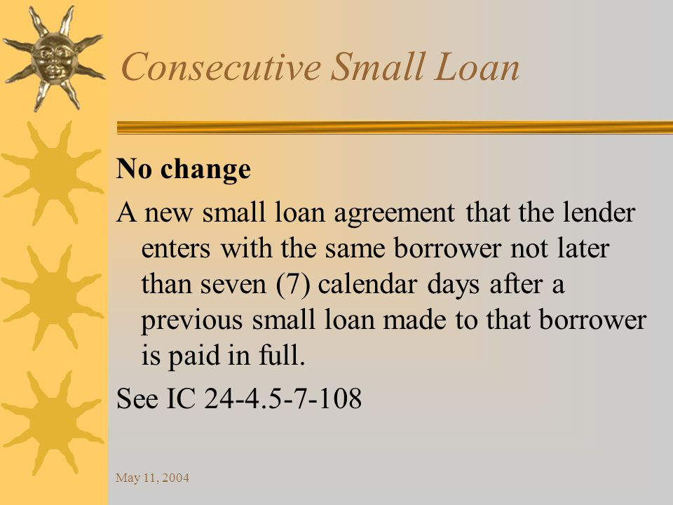 May 11, 2004 Consecutive Small Loan No change A new small loan agreement that the lender enters with the same borrower not later than seven (7) calendar days after a previous small loan made to that borrower is paid in full.