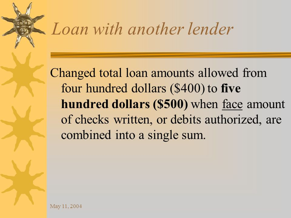 May 11, 2004 Loan with another lender Changed total loan amounts allowed from four hundred dollars ($400) to five hundred dollars ($500) when face amount of checks written, or debits authorized, are combined into a single sum.