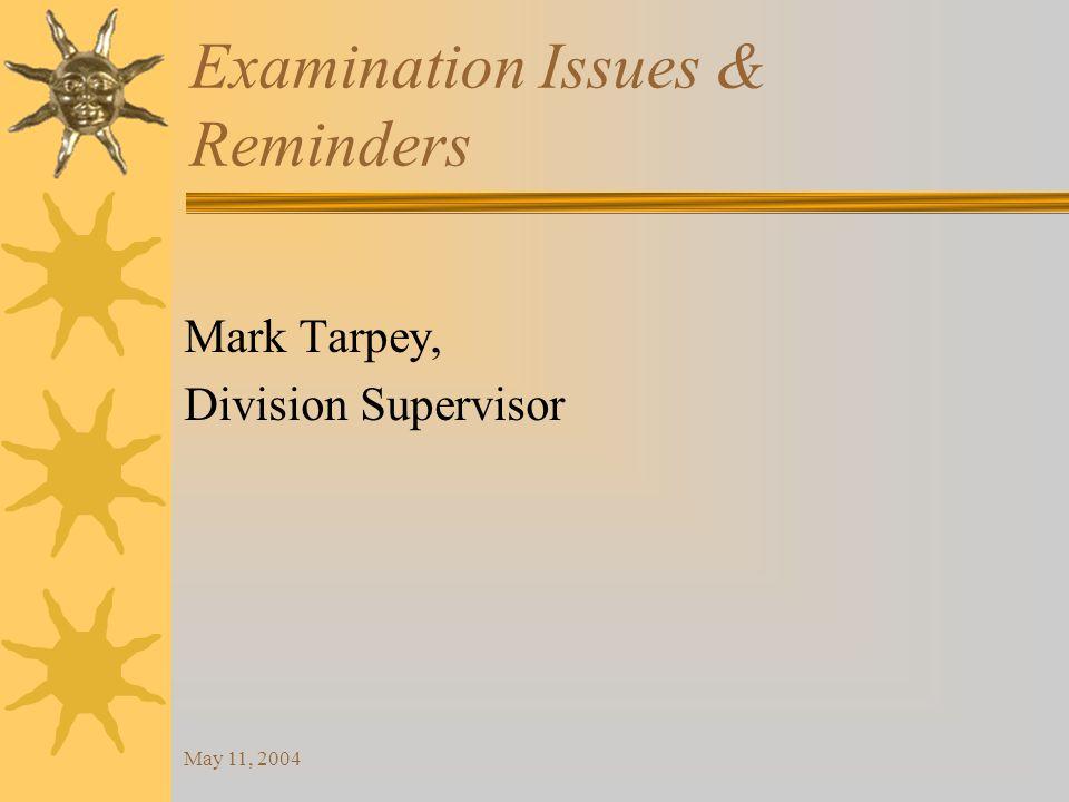 May 11, 2004 Examination Issues & Reminders Mark Tarpey, Division Supervisor