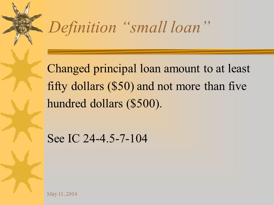 May 11, 2004 Definition small loan Changed principal loan amount to at least fifty dollars ($50) and not more than five hundred dollars ($500).