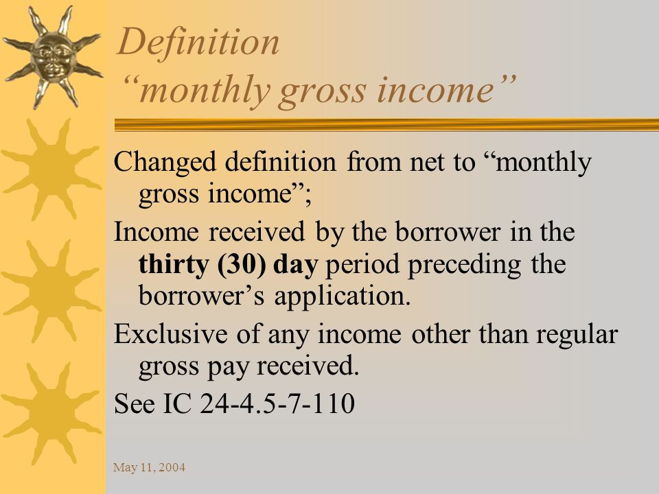 May 11, 2004 Definition monthly gross income Changed definition from net to monthly gross income ; Income received by the borrower in the thirty (30) day period preceding the borrower's application.