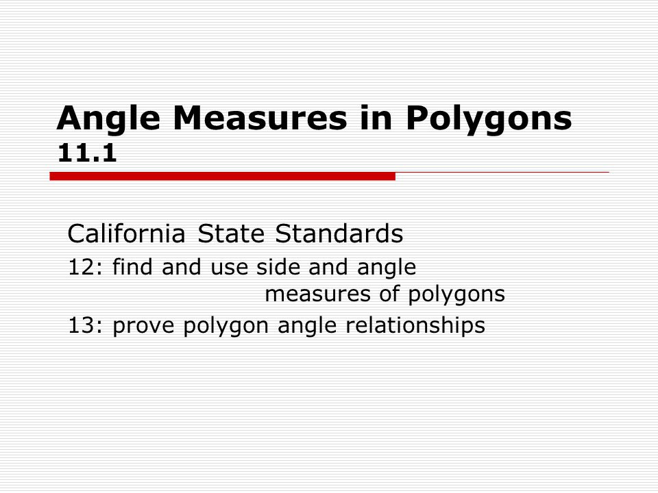 Angle Measures in Polygons 11.1 California State Standards 12: find and use side and angle measures of polygons 13: prove polygon angle relationships