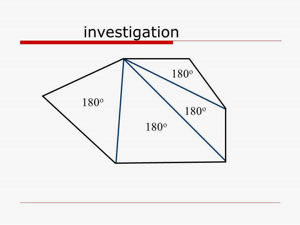 polygon # of sides # of triangles sum of interior angles' measures Triangle Quadrilateral Pentagon Hexagon n-gon investigation 31 180 o 42360 o 53540 o 64720 o n n – 2180(n – 2) o